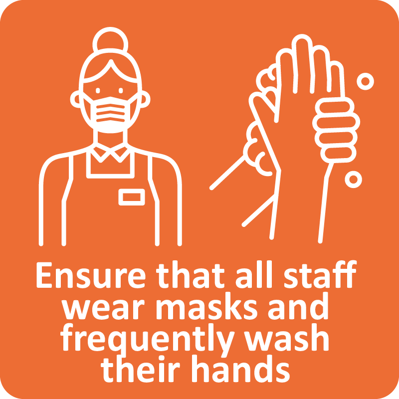 Ensure that all staff wear masks and freguently wash their hands